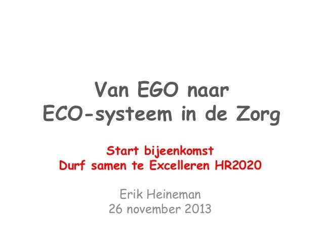 Van EGO naar  ECO-systeem in de Zorg  Start bijeenkomst  Durf samen te Excelleren HR2020  Erik Heineman  26 november 2013