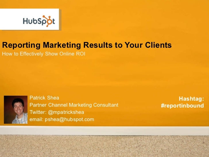 Reporting Marketing Results to Your Clients <ul><li>How to Effectively Show Online ROI  </li></ul>Patrick Shea Partner Cha...