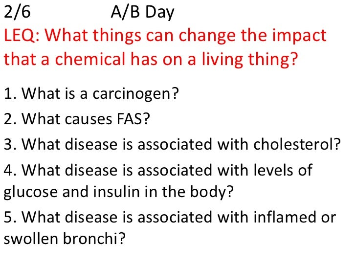 2/6          A/B DayLEQ: What things can change the impactthat a chemical has on a living thing?1. What is a carcinogen?2....