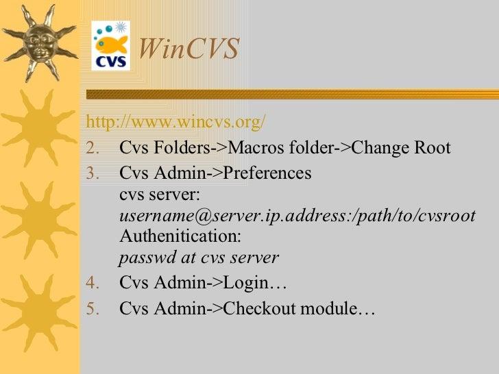 WinCVS <ul><li>http://www. wincvs .org/ </li></ul><ul><li>Cvs Folders->Macros folder->Change Root   </li></ul><ul><li>Cvs ...