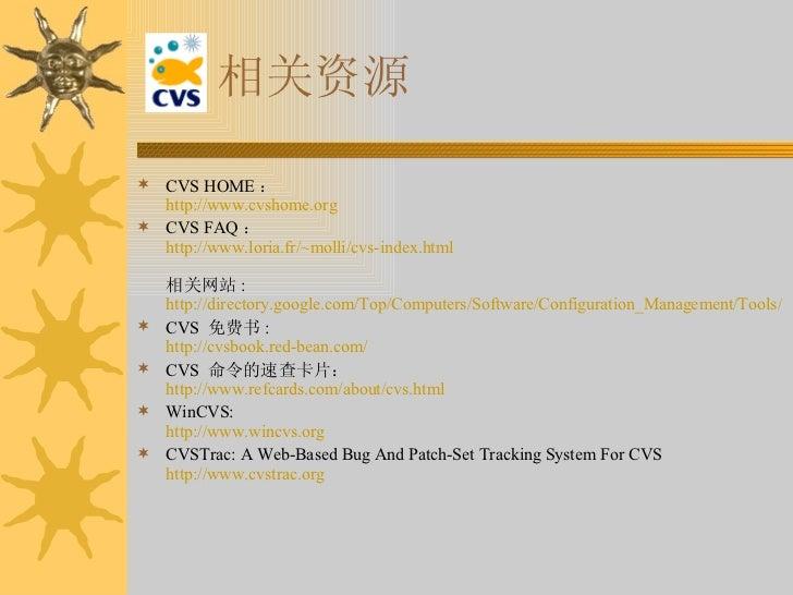 相关资源 <ul><li>CVS HOME : http://www.cvshome.org </li></ul><ul><li>CVS FAQ : http://www.loria.fr/~molli/cvs-index.html 相关网站 ...