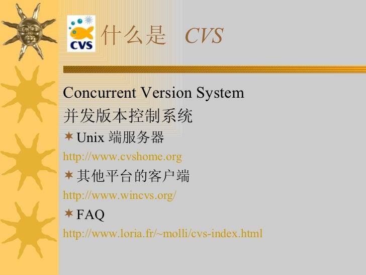 什么是  CVS <ul><li>Concurrent Version System </li></ul><ul><li>并发版本控制系统 </li></ul><ul><li>Unix 端服务器 </li></ul><ul><li>http:/...