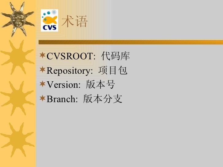 术语 <ul><li>CVSROOT:  代码库  </li></ul><ul><li>Repository:  项目包 </li></ul><ul><li>Version:  版本号 </li></ul><ul><li>Branch:  版本...