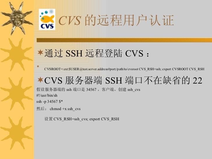 CVS 的远程用户认证 <ul><li>通过 SSH 远程登陆 CVS :  </li></ul><ul><li>CVSROOT=:ext:$USER@test.server.address#port:/path/to/cvsroot CVS_...