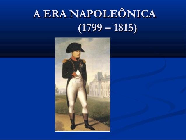 A ERA NAPOLEÔNICAA ERA NAPOLEÔNICA (1799 – 1815)(1799 – 1815)