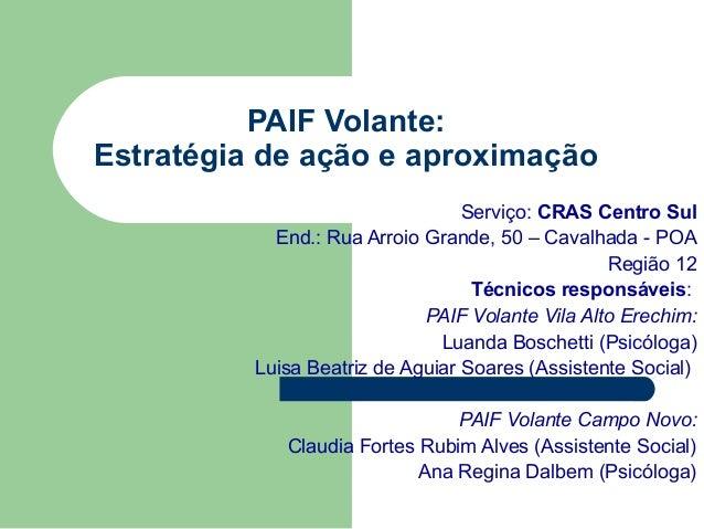 PAIF Volante: Estratégia de ação e aproximação Serviço: CRAS Centro Sul End.: Rua Arroio Grande, 50 – Cavalhada - POA Regi...