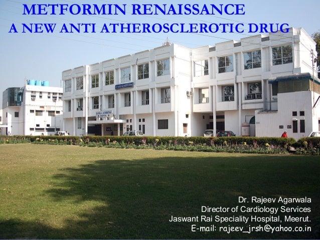METFORMIN RENAISSANCE A NEW ANTI ATHEROSCLEROTIC DRUG Dr. Rajeev Agarwala Director of Cardiology Services Jaswant Rai Spec...