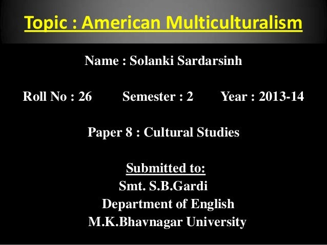 Topic : American Multiculturalism Name : Solanki Sardarsinh Roll No : 26 Semester : 2 Year : 2013-14 Paper 8 : Cultural St...