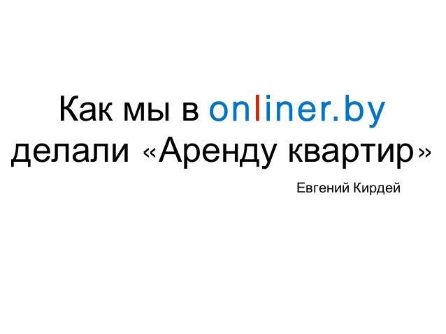 Как мы в onliner.by « »делали Аренду квартир Евгений Кирдей