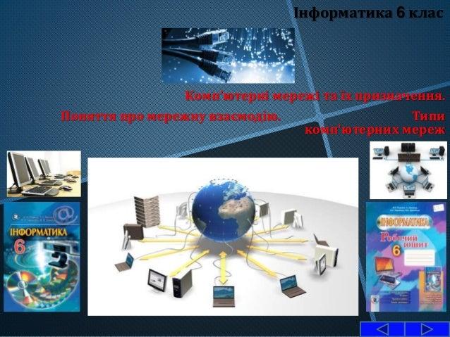 Інформатика 6 клас Комп'ютерні мережі та їх призначення. Поняття про мережну взаємодію. Типи комп'ютерних мереж