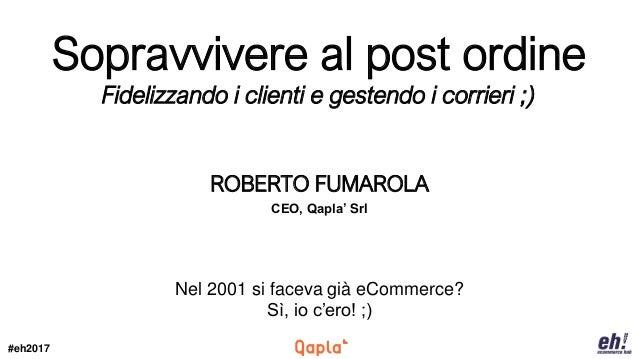 #eh2017 ROBERTO FUMAROLA CEO, Qapla' Srl Nel 2001 si faceva già eCommerce? Sì, io c'ero! ;) Sopravvivere al post ordine Fi...