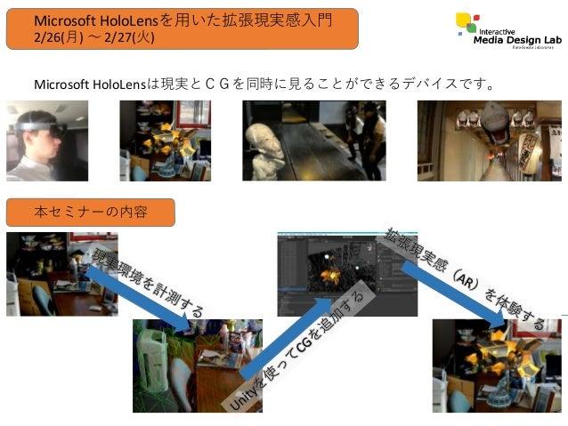 Microsoft HoloLensは現実とCGを同時に見ることができるデバイスです。 Microsoft HoloLensを用いた拡張現実感入門 本セミナーの内容 2/26(月) ~ 2/27(火)