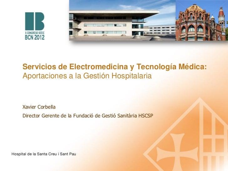 Servicios de Electromedicina y Tecnología Médica:Aportaciones a la Gestión HospitalariaXavier CorbellaDirector Gerente de ...