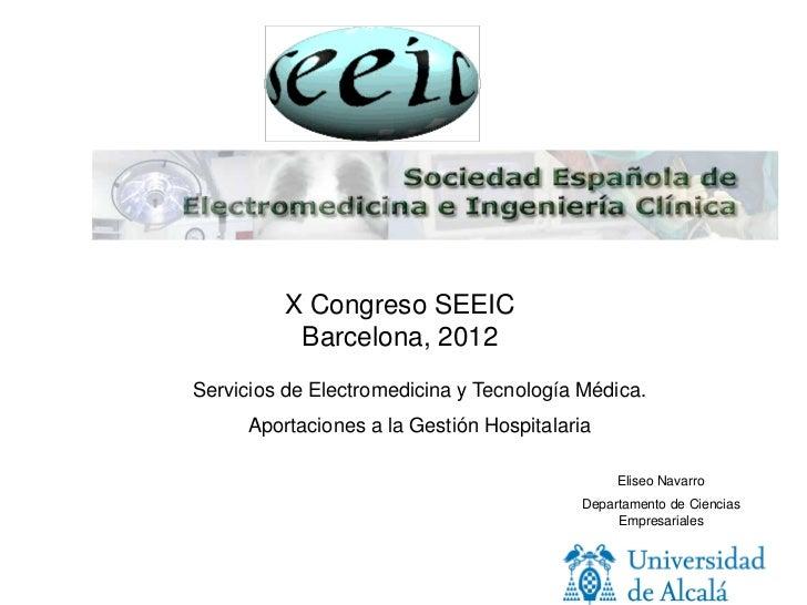 X Congreso SEEIC          Barcelona, 2012Servicios de Electromedicina y Tecnología Médica.     Aportaciones a la Gestión H...