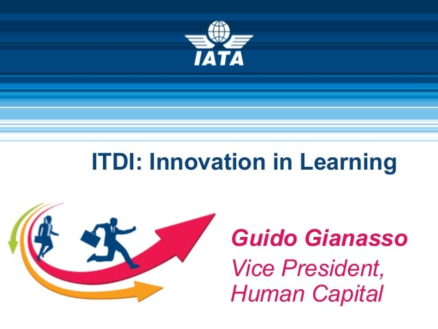 ITDI: Innovation in Learning Guido Gianasso Vice President, Human Capital