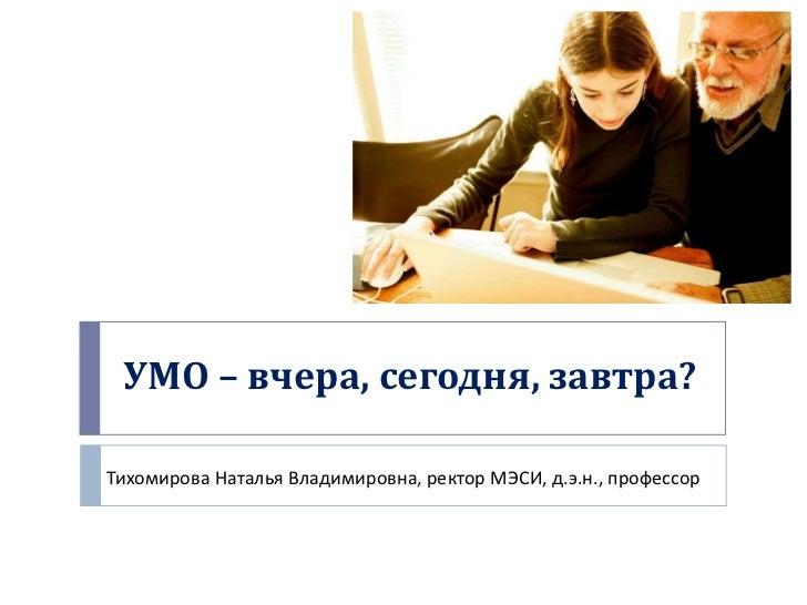 УМО – вчера, сегодня, завтра?Тихомирова Наталья Владимировна, ректор МЭСИ, д.э.н., профессор