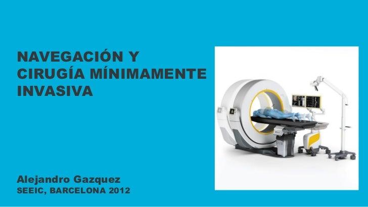 NAVEGACIÓN YCIRUGÍA MÍNIMAMENTEINVASIVAAlejandro GazquezSEEIC, BARCELONA 2012