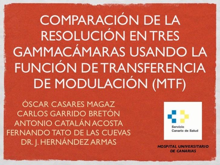 COMPARACIÓN DE LA    RESOLUCIÓN EN TRES GAMMACÁMARAS USANDO LA FUNCIÓN DE TRANSFERENCIA   DE MODULACIÓN (MTF)    ÓSCAR CAS...