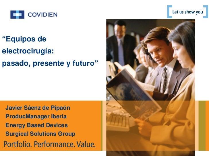 """""""Equipos deelectrocirugía:pasado, presente y futuro"""" Javier Sáenz de Pipaón ProducManager Iberia Energy Based Devices Surg..."""