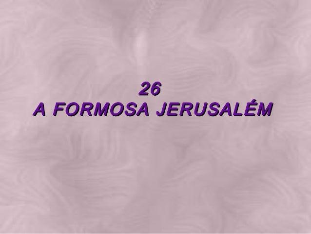 26 26  A FORMOSA JERUSALÉMA FORMOSA JERUSALÉM