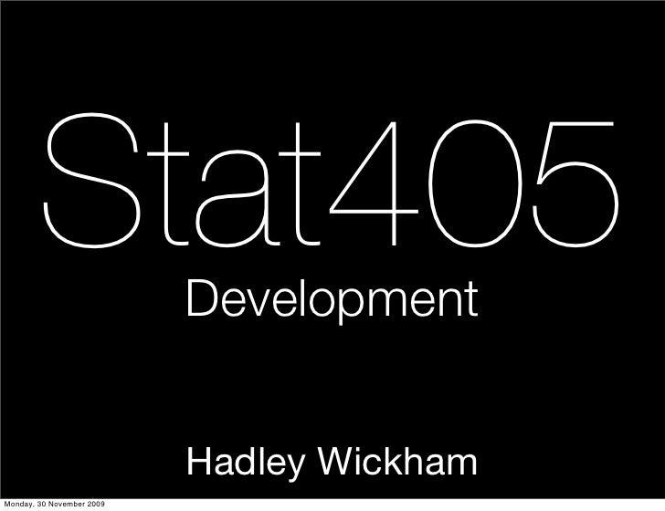 Stat405             Development                              Hadley Wickham Monday, 30 November 2009