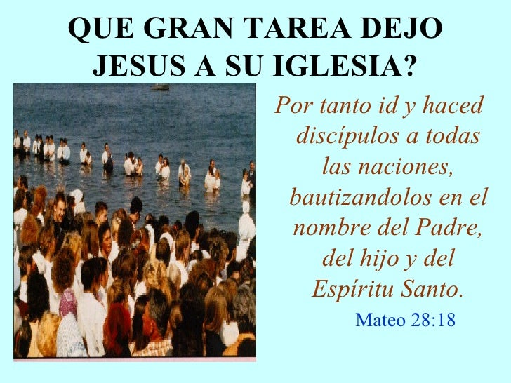 QUE GRAN TAREA DEJO JESUS A SU IGLESIA? <ul><li>Por tanto id y haced discípulos a todas las naciones, bautizandolos en el ...