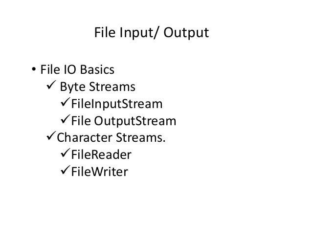 File Input/ Output • File IO Basics Byte Streams FileInputStream File OutputStream Character Streams. FileReader FileWriter