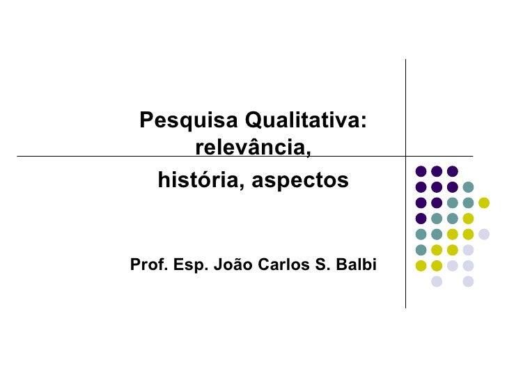 Pesquisa Qualitativa: relevância, história, aspectos Prof. Esp. João Carlos S. Balbi