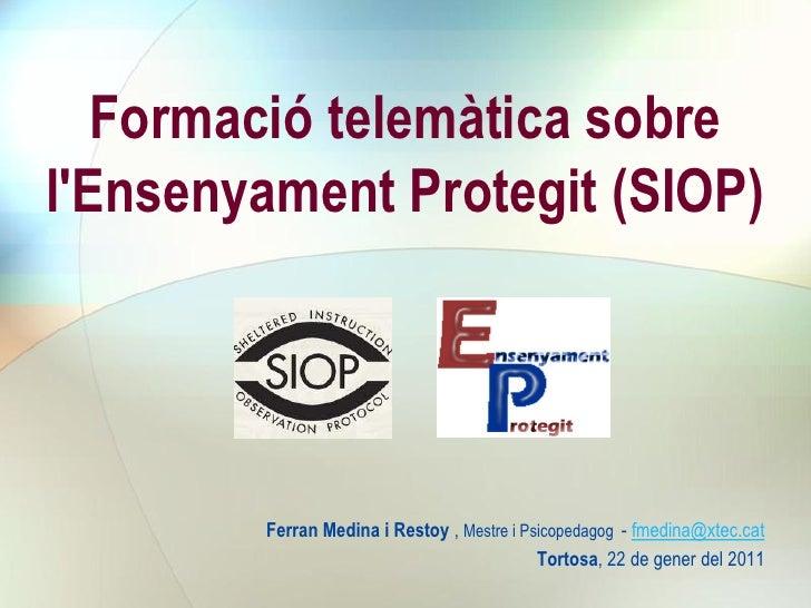 Formació telemàtica sobrelEnsenyament Protegit (SIOP)        Ferran Medina i Restoy , Mestre i Psicopedagog - fmedina@xtec...