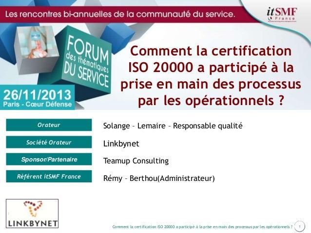 Comment la certification ISO 20000 a participé à la prise en main des processus par les opérationnels ? Orateur Société Or...