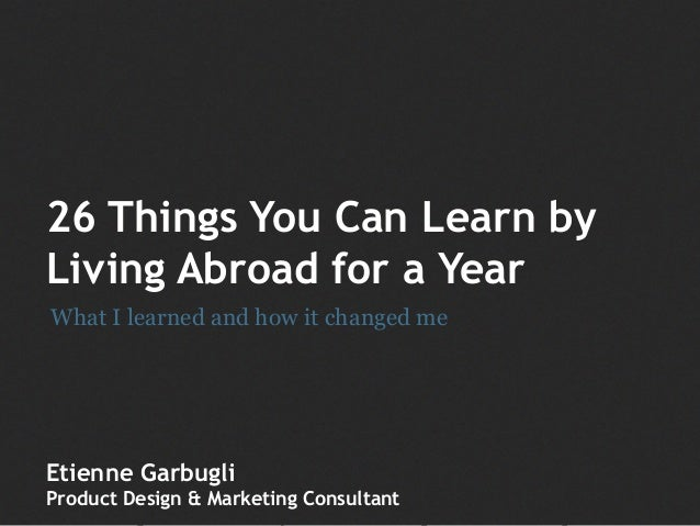 26 Things You Can Learn by Living Abroad for a Year Etienne Garbugli Product Design & Marketing Consultant What I learned ...
