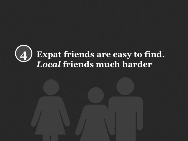 Expat friends are easy to find. Local friends much harder 4