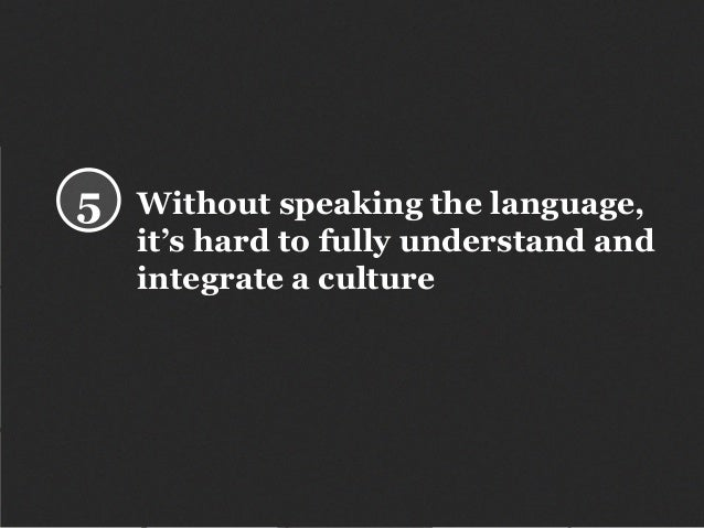Without speaking the language, it's hard to fully understand and integrate a culture 5
