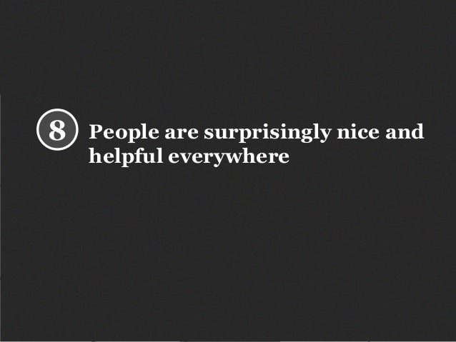 People are surprisingly nice and helpful everywhere 8