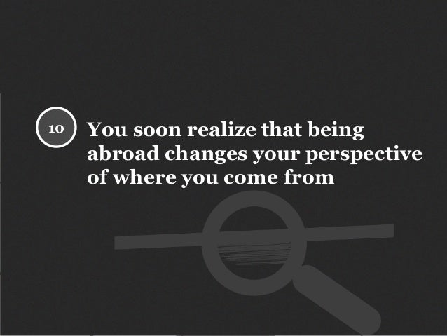 You soon realize that being abroad changes your perspective of where you come from 10