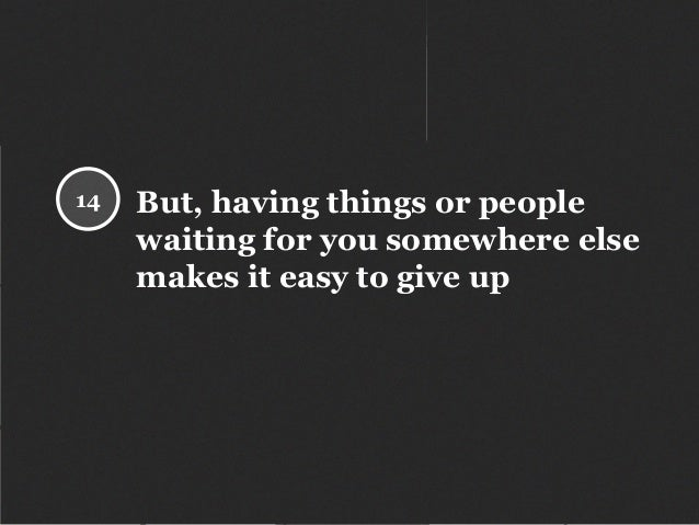 But, having things or people waiting for you somewhere else makes it easy to give up 14