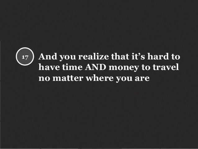 And you realize that it's hard to have time AND money to travel no matter where you are 17