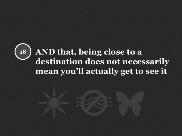 AND that, being close to a destination does not necessarily mean you'll actually get to see it 18