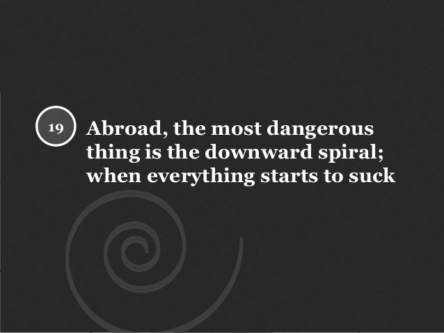 Abroad, the most dangerous thing is the downward spiral; when everything starts to suck 19
