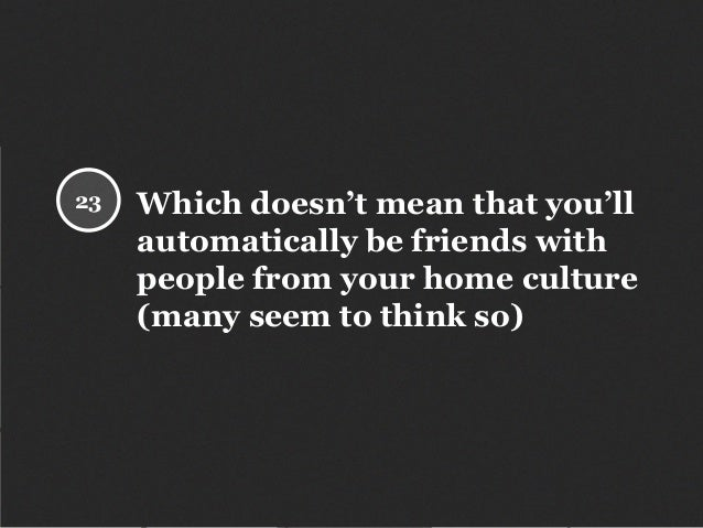 Which doesn't mean that you'll automatically be friends with people from your home culture (many seem to think so) 23