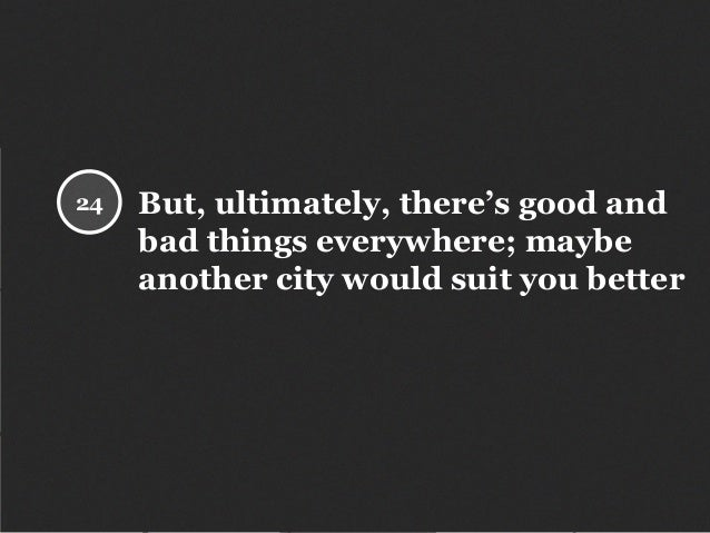 But, ultimately, there's good and bad things everywhere; maybe another city would suit you better 24