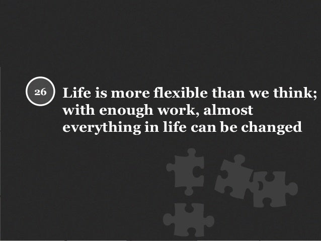 Life is more flexible than we think; with enough work, almost everything in life can be changed 26