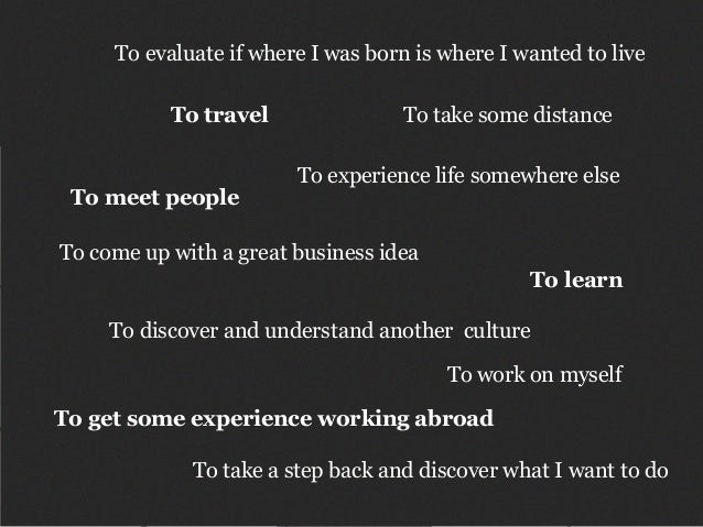 To travel To evaluate if where I was born is where I wanted to live To take a step back and discover what I want to do To ...