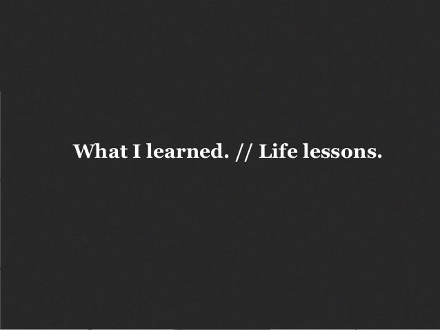 What I learned. // Life lessons.