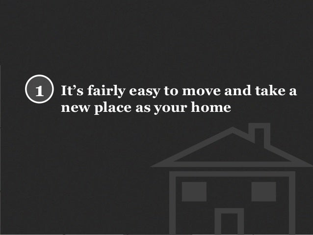 It's fairly easy to move and take a new place as your home 1