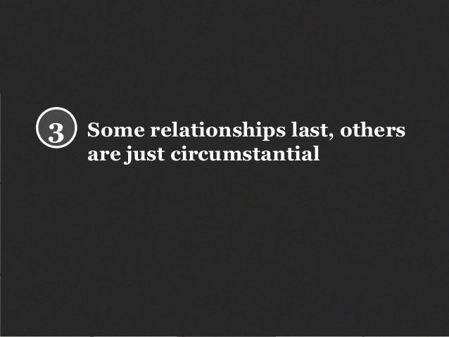 Some relationships last, others are just circumstantial 3