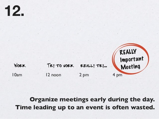 Group meetings and communication (email or phone) to create blocks of uninterrupted work. 13. A single meeting can blow a ...