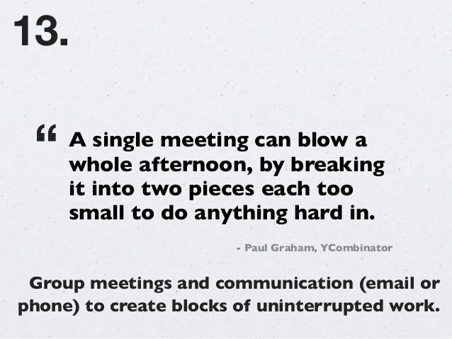 Keep the same context throughout the day. Switching between projects/clients is unproductive. 14.