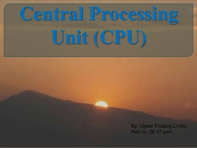 Central Processing Unit (CPU) By: Ujjwal Thalang Limbu Roll no. 26 1st sem
