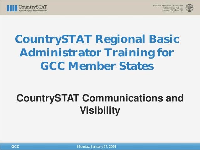 CountrySTAT Regional Basic Administrator Training for GCC Member States Monday, January 27, 2014GCC CountrySTAT Communicat...